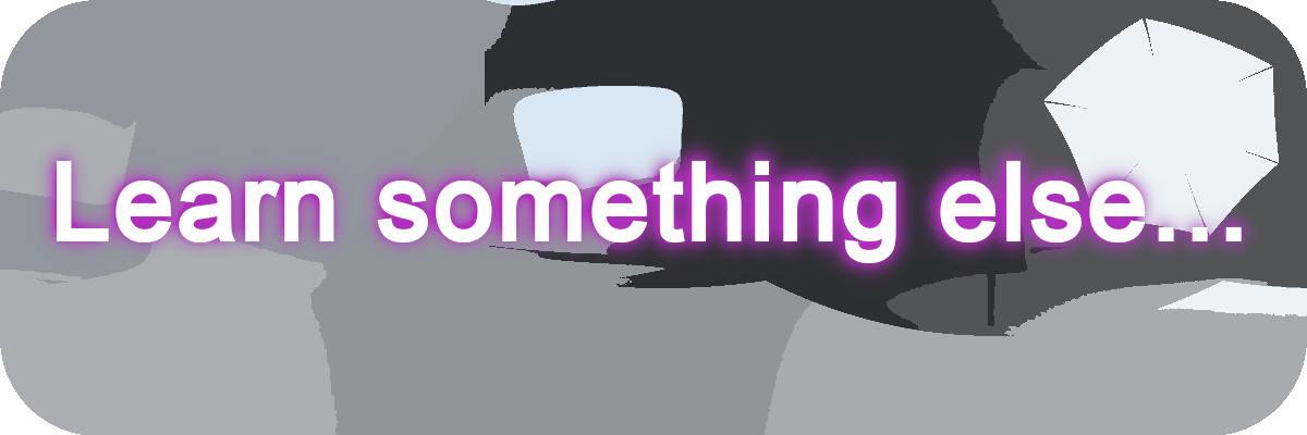 Learn something else